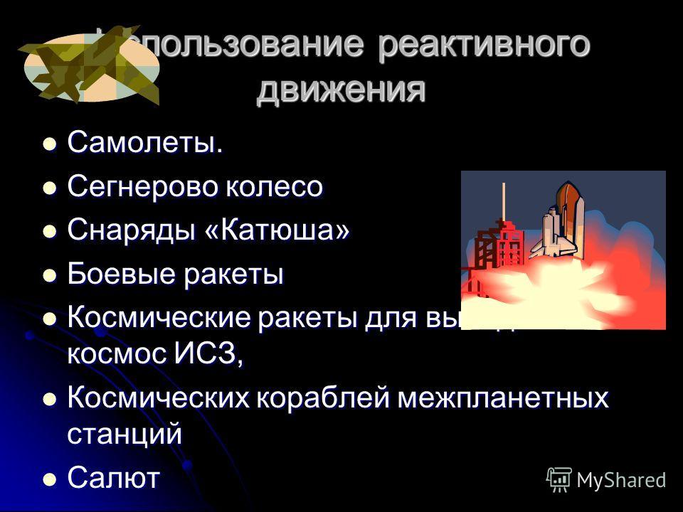 Использование реактивного движения Самолеты. Самолеты. Сегнерово колесо Сегнерово колесо Снаряды «Катюша» Снаряды «Катюша» Боевые ракеты Боевые ракеты Космические ракеты для вывода в космос ИСЗ, Космические ракеты для вывода в космос ИСЗ, Космических