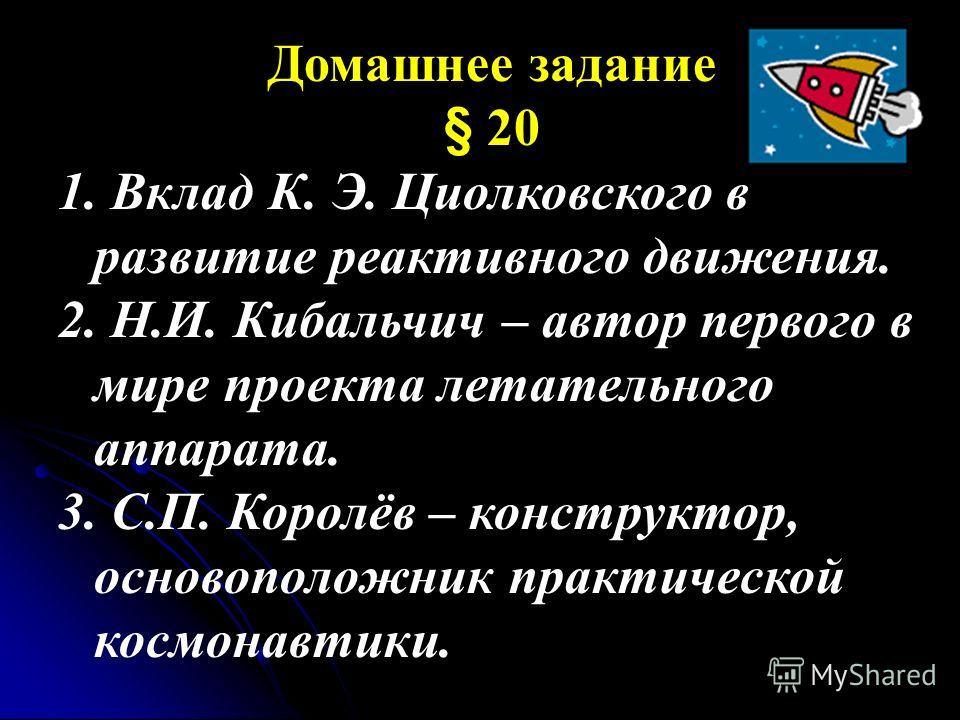 Домашнее задание § 20 1. Вклад К. Э. Циолковского в развитие реактивного движения. 2. Н.И. Кибальчич – автор первого в мире проекта летательного аппарата. 3. С.П. Королёв – конструктор, основоположник практической космонавтики.