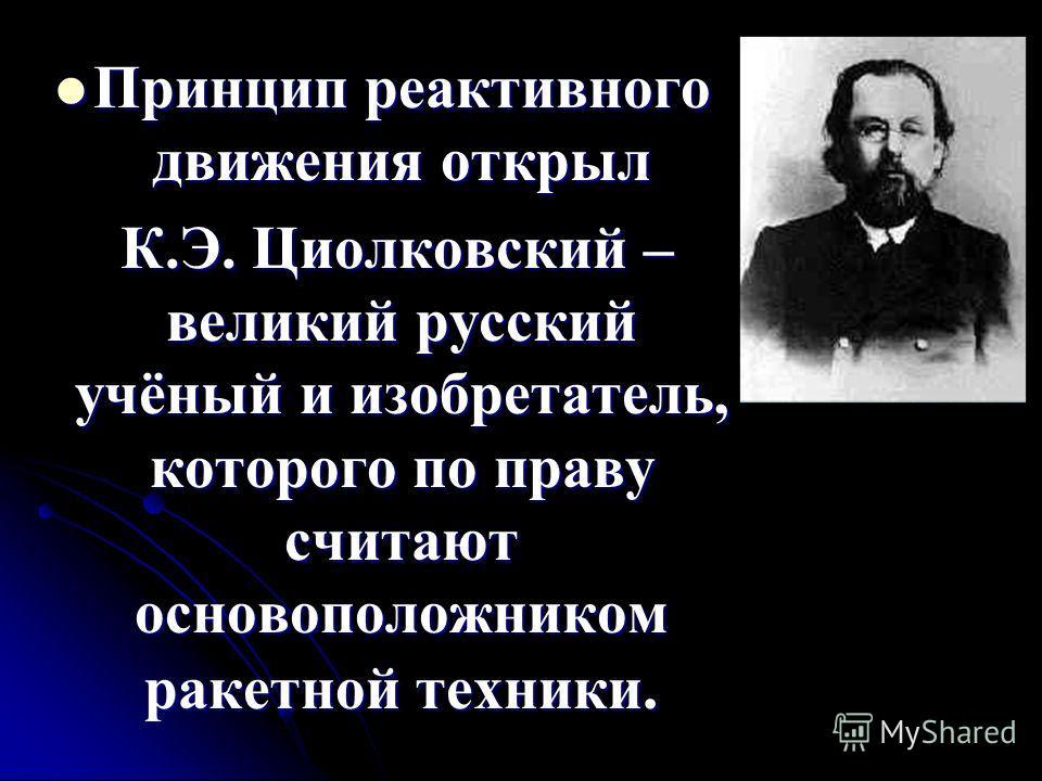 Принцип реактивного движения открыл Принцип реактивного движения открыл К.Э. Циолковский – великий русский учёный и изобретатель, которого по праву считают основоположником ракетной техники. К.Э. Циолковский – великий русский учёный и изобретатель, к