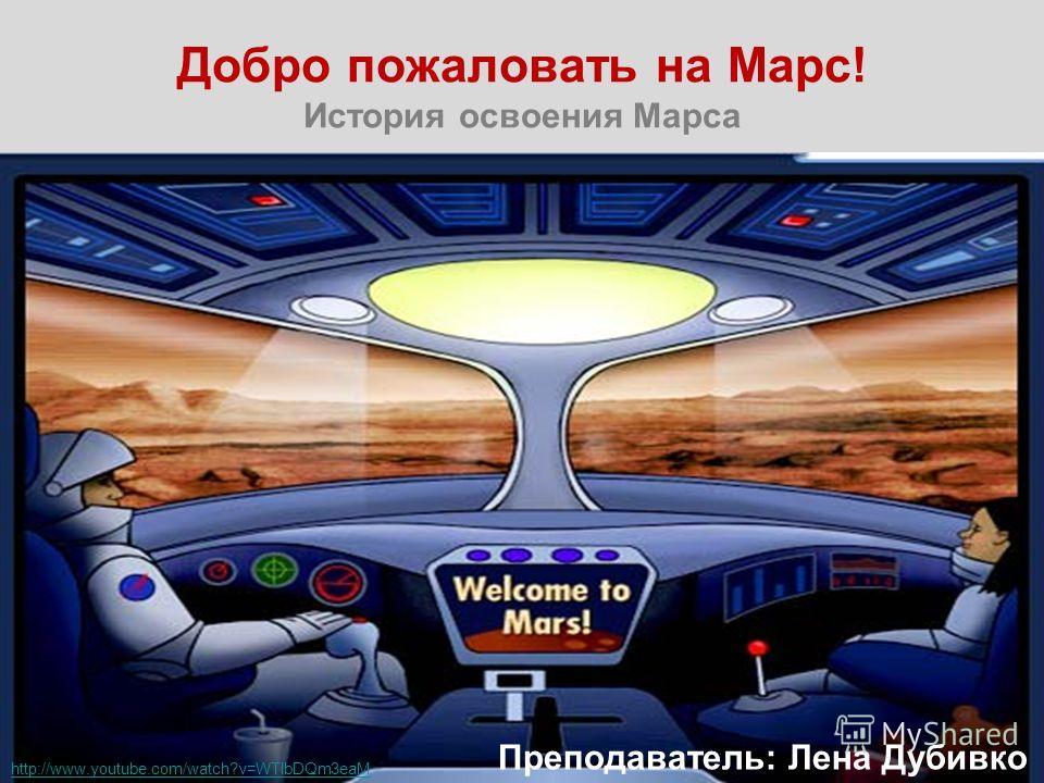 Добро пожаловать на Марс! История освоения Марса Преподаватель: Лена Дубивко http://www.youtube.com/watch?v=WTlbDQm3eaM