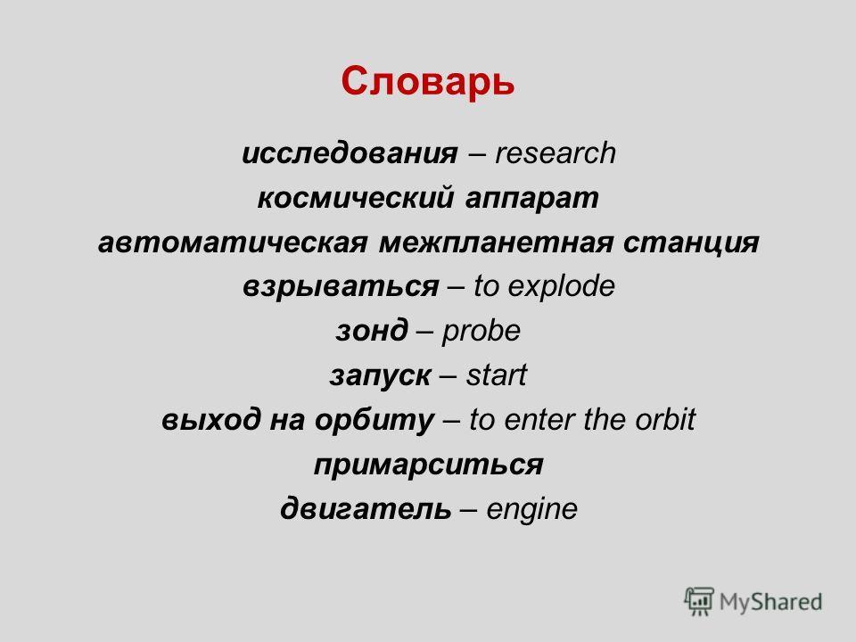 Словарь исследования – research космический аппарат автоматическая межпланетная станция взрываться – to explode зонд – probe запуск – start выход на орбиту – to enter the orbit примарситься двигатель – engine