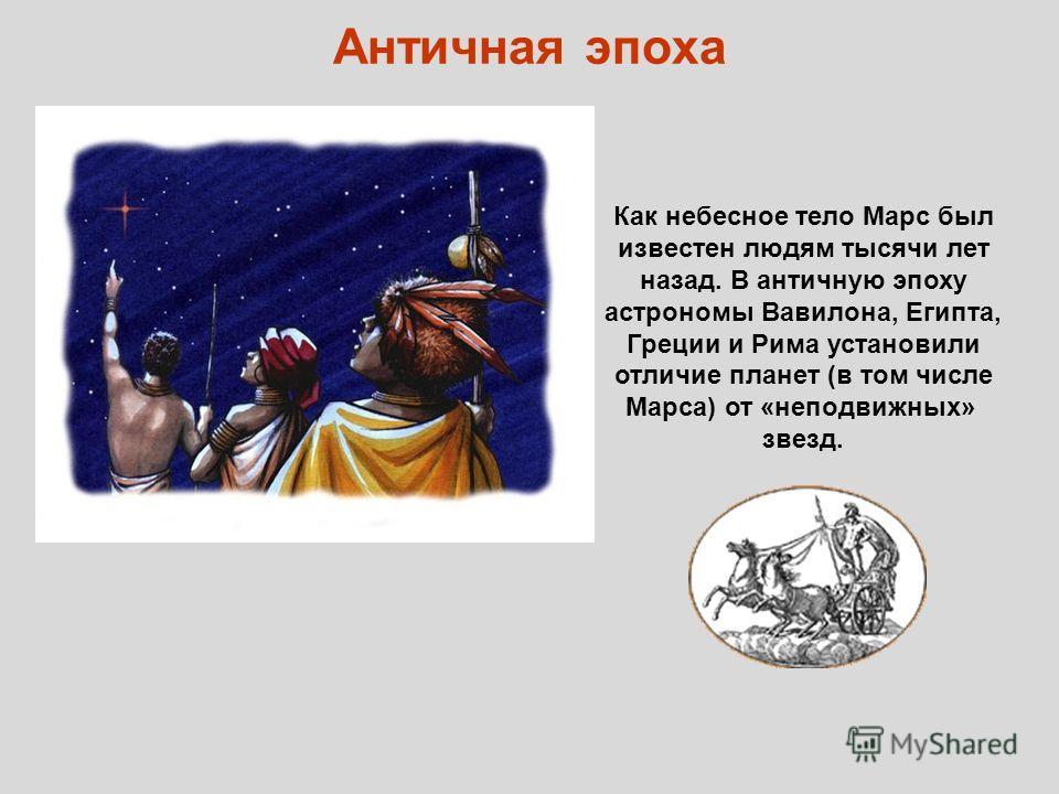Античная эпоха Как небесное тело Марс был известен людям тысячи лет назад. В античную эпоху астрономы Вавилона, Египта, Греции и Рима установили отличие планет (в том числе Марса) от «неподвижных» звезд.