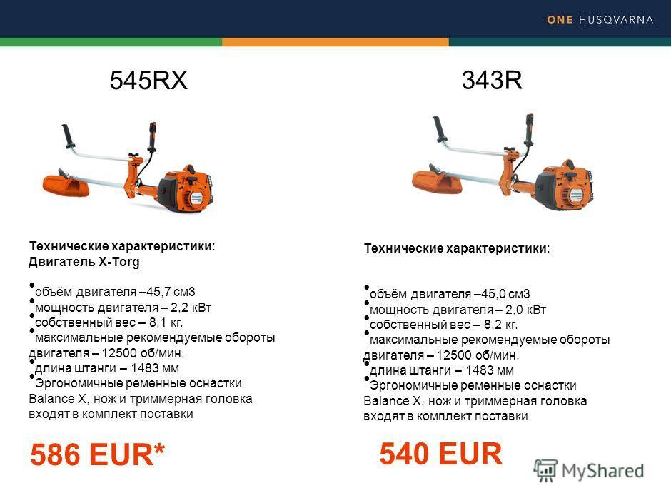545RX Технические характеристики: Двигатель X-Torg объём двигателя –45,7 см 3 мощность двигателя – 2,2 к Вт собственный вес – 8,1 кг. максимальные рекомендуемые обороты двигателя – 12500 об/мин. длина штанги – 1483 мм Эргономичные ременные оснастки B