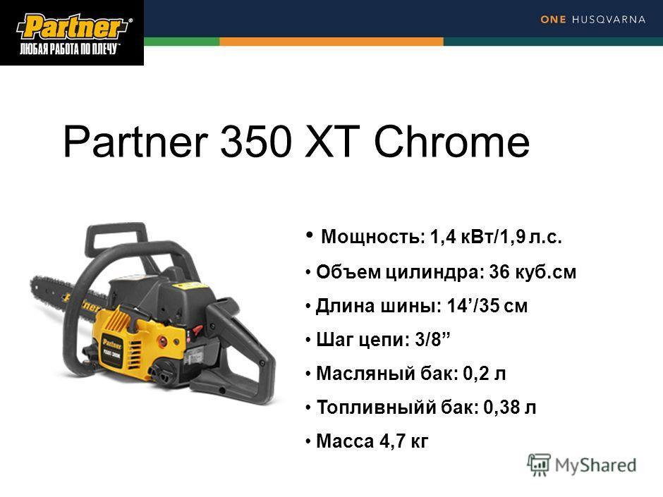 Partner 350 XT Chrome Мощность: 1,4 к Вт/1,9 л.с. Объем цилиндра: 36 куб.см Длина шины: 14/35 см Шаг цепи: 3/8 Масляный бак: 0,2 л Топливныйй бак: 0,38 л Масса 4,7 кг