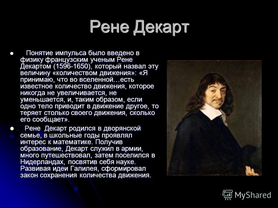 Рене Декарт Понятие импульса было введено в физику французским ученым Рене Декартом (1596-1650), который назвал эту величину «количеством движения»: «Я принимаю, что во вселенной…есть известное количество движения, которое никогда не увеличивается, н