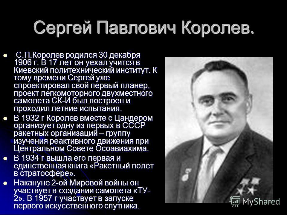 Сергей Павлович Королев. С.П.Королев родился 30 декабря 1906 г. В 17 лет он уехал учится в Киевский политехнический институт. К тому времени Сергей уже спроектировал свой первый планер, проект легкомоторного двухместного самолета СК-И был построен и