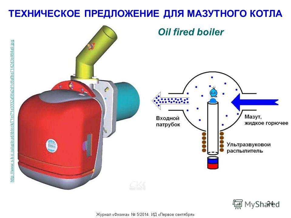 ТЕХНИЧЕСКОЕ ПРЕДЛОЖЕНИЕ ДЛЯ МАЗУТНОГО КОТЛА http://www.s-k-o.ru/upload/iblock/71e/71e3332a58a2d1c8afbe7142d3e484a9. jpg Oil fired boiler Журнал «Физика» 5/2014. ИД «Первое сентября» 24
