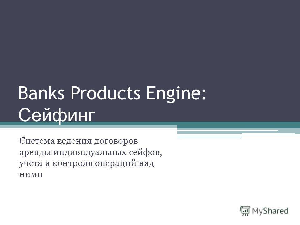 Banks Products Engine: Сейфинг Система ведения договоров аренды индивидуальных сейфов, учета и контроля операций над ними