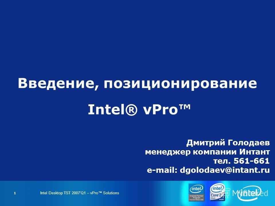 Intel Desktop TST 2007Q1 – vPro Solutions 1 Введение, позиционирование Intel® vPro Дмитрий Голодаев менеджер компании Интант тел. 561-661 e-mail: dgolodaev@intant.ru