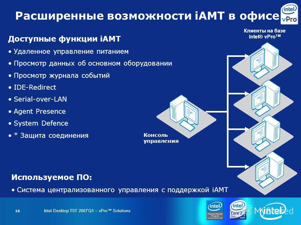 Intel Desktop TST 2007Q1 – vPro Solutions 16 Расширенные возможности iAMT в офисе Доступные функции iAMT Удаленное управление питанием Просмотр данных об основном оборудовании Просмотр журнала событий IDE-Redirect Serial-over-LAN Agent Presence Syste