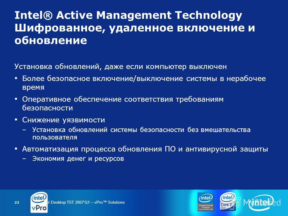 Intel Desktop TST 2007Q1 – vPro Solutions 23 Intel® Active Management Technology Шифрованное, удаленное включение и обновление Установка обновлений, даже если компьютер выключен Более безопасное включение/выключение системы в нерабочее время Оператив