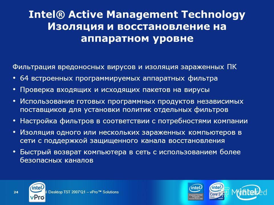 Intel Desktop TST 2007Q1 – vPro Solutions 24 Intel® Active Management Technology Изоляция и восстановление на аппаратном уровне Фильтрация вредоносных вирусов и изоляция зараженных ПК 64 встроенных программируемых аппаратных фильтра Проверка входящих