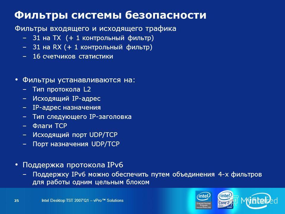 Intel Desktop TST 2007Q1 – vPro Solutions 25 Фильтры системы безопасности Фильтры входящего и исходящего трафика –31 на TX (+ 1 контрольный фильтр) –31 на RX (+ 1 контрольный фильтр) –16 счетчиков статистики Фильтры устанавливаются на: –Тип протокола