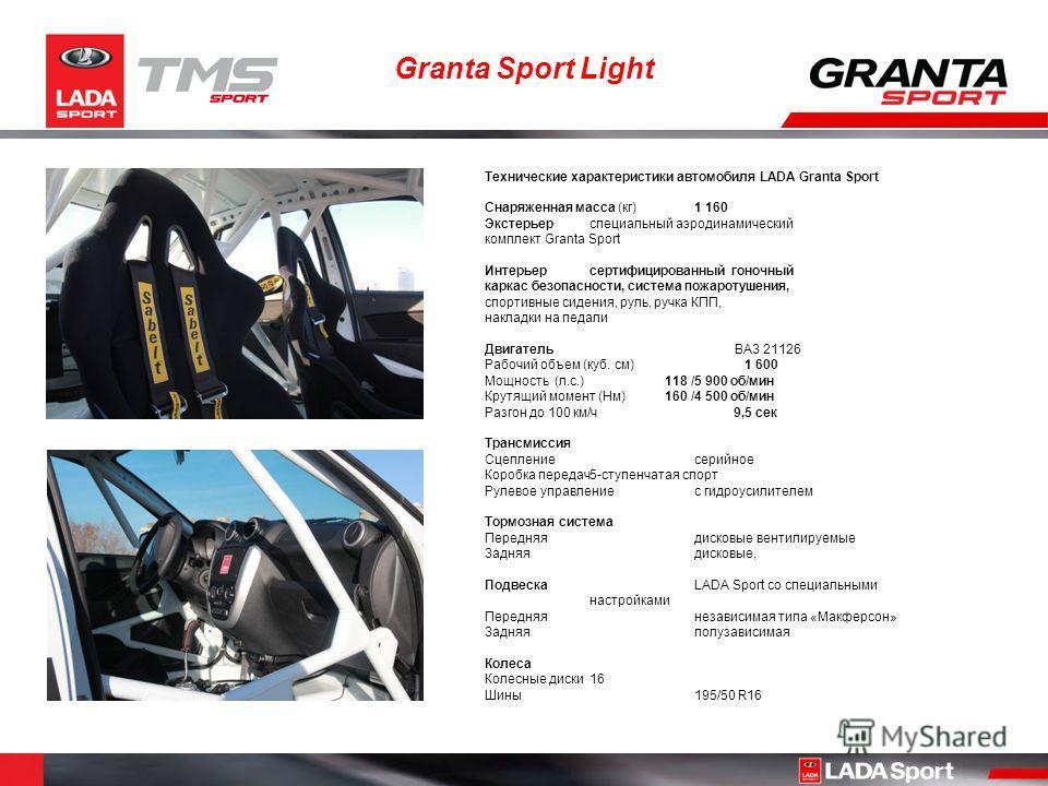 Granta Sport Light Технические характеристики автомобиля LADA Granta Sport Снаряженная масса (кг) 1 160 Экстерьерспециальный аэродинамический комплект Granta Sport Интерьерсертифицированный гоночный каркас безопасности, система пожаротушения, спортив