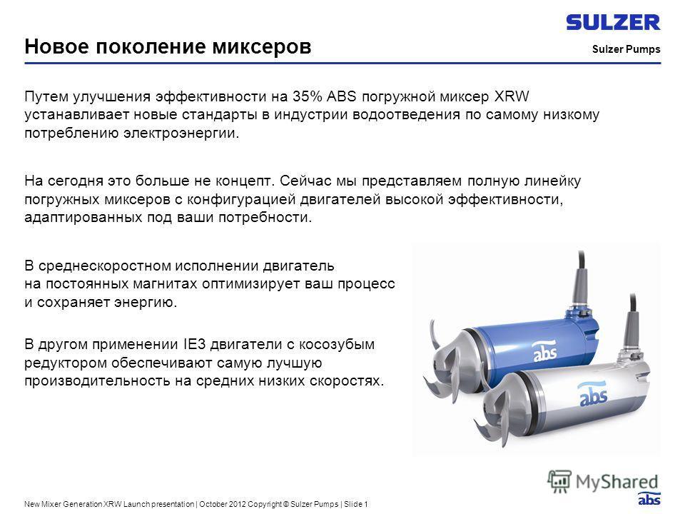 Sulzer Pumps New Mixer Generation XRW Launch presentation | October 2012 Copyright © Sulzer Pumps | Slide 1 Новое поколение миксеров Путем улучшения эффективности на 35% ABS погружной миксер XRW устанавливает новые стандарты в индустрии водоотведения