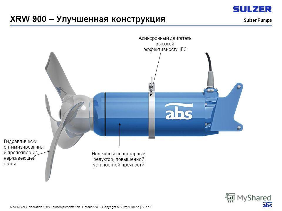 Sulzer Pumps New Mixer Generation XRW Launch presentation | October 2012 Copyright © Sulzer Pumps | Slide 8 XRW 900 – Улучшенная конструкция Асинхронный двигатель высокой эффективности IE3 Гидравлически оптимизированны й пропеллер из нержавеющей стал