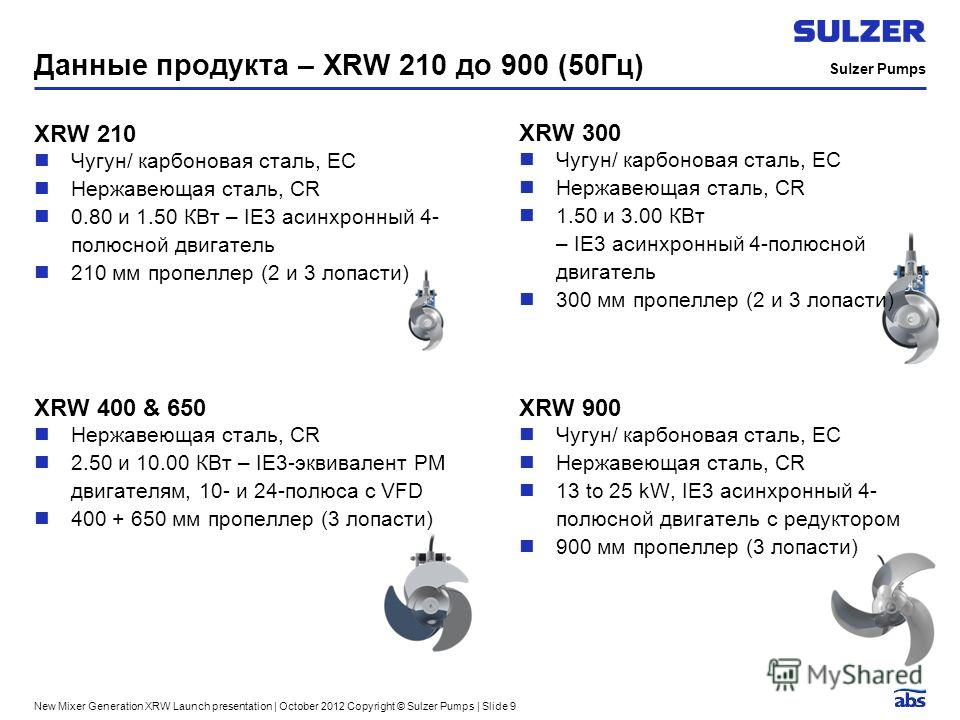 Sulzer Pumps New Mixer Generation XRW Launch presentation | October 2012 Copyright © Sulzer Pumps | Slide 9 Данные продукта – XRW 210 до 900 (50Гц) XRW 210 Чугун/ карбоновая сталь, EC Нержавеющая сталь, CR 0.80 и 1.50 КВт – IE3 асинхронный 4- полюсно