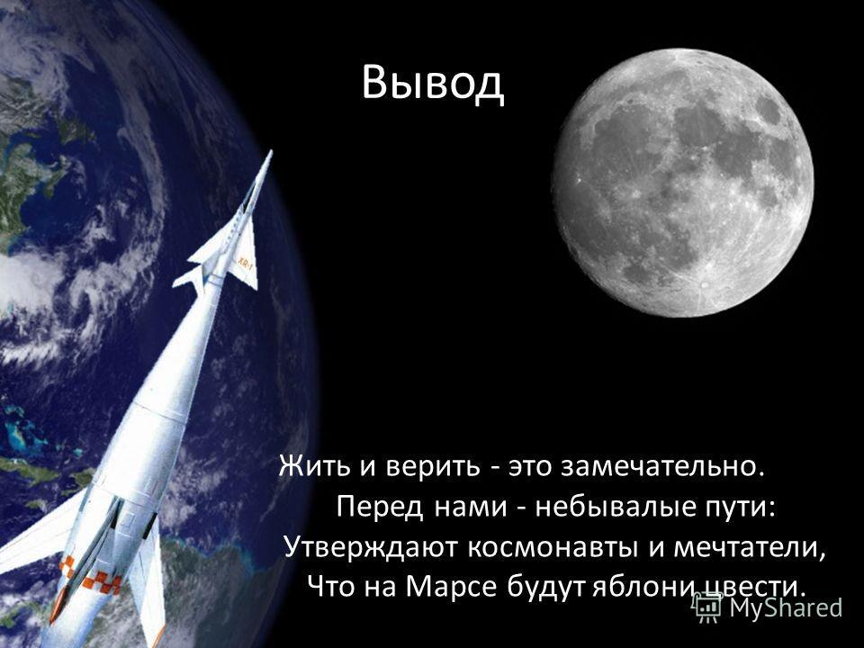 Вывод Жить и верить - это замечательно. Перед нами - небывалые пути: Утверждают космонавты и мечтатели, Что на Марсе будут яблони цвести.
