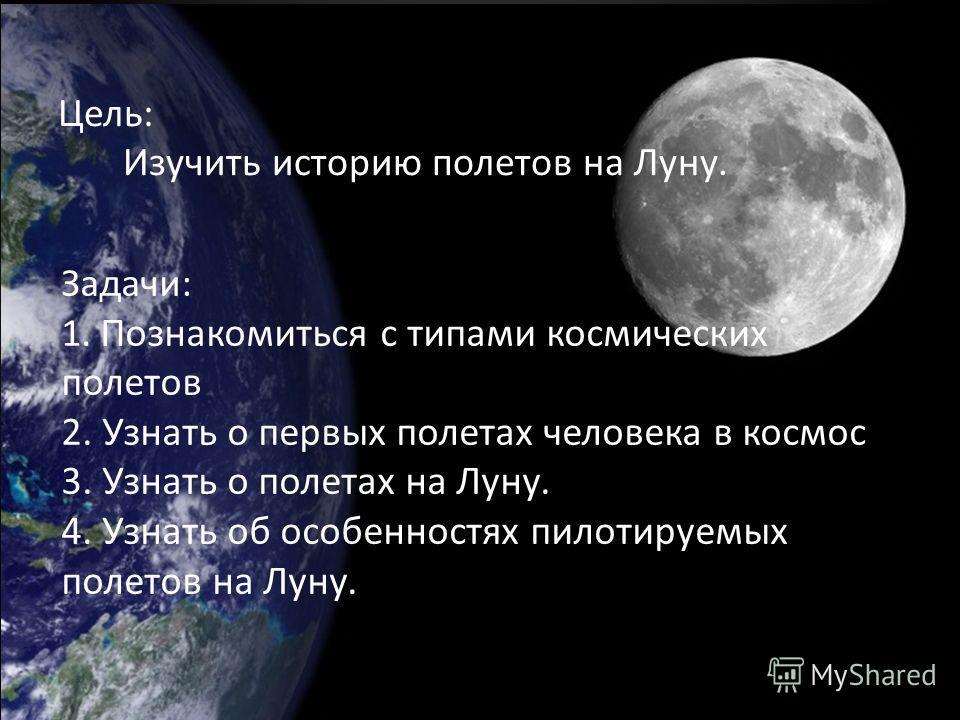 Цель: Изучить историю полетов на Луну. Задачи: 1. Познакомиться с типами космических полетов 2. Узнать о первых полетах человека в космос 3. Узнать о полетах на Луну. 4. Узнать об особенностях пилотируемых полетов на Луну.