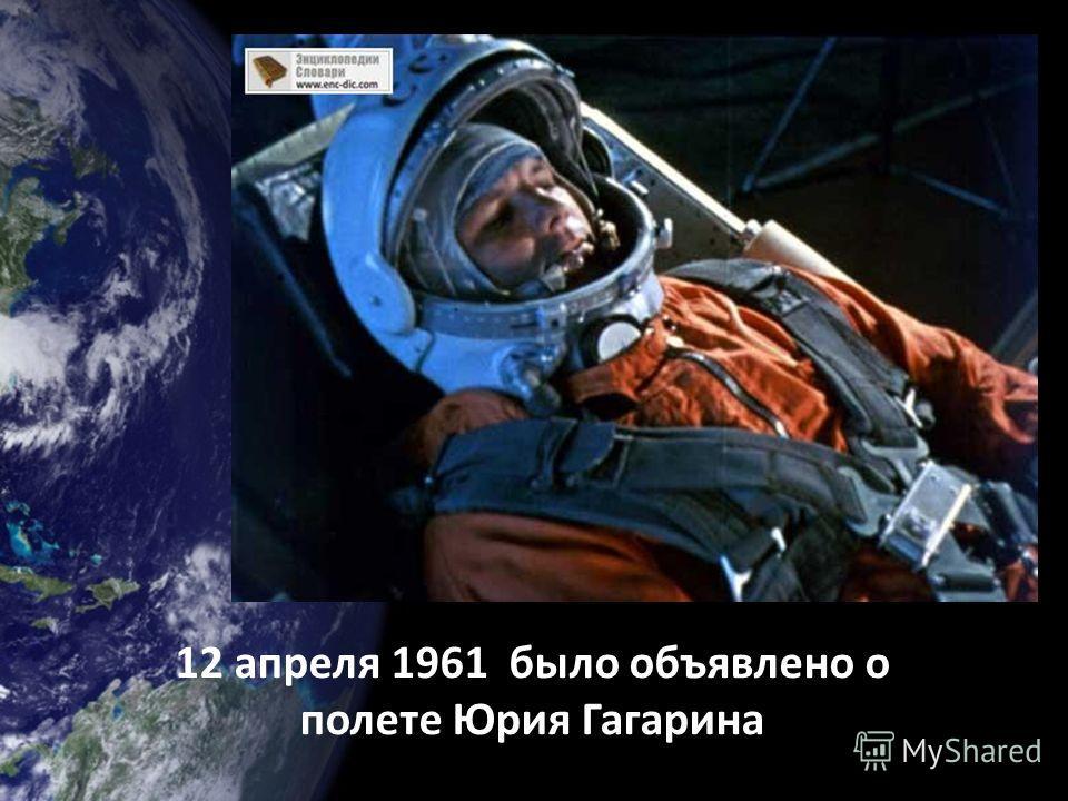 12 апреля 1961 было объявлено о полете Юрия Гагарина