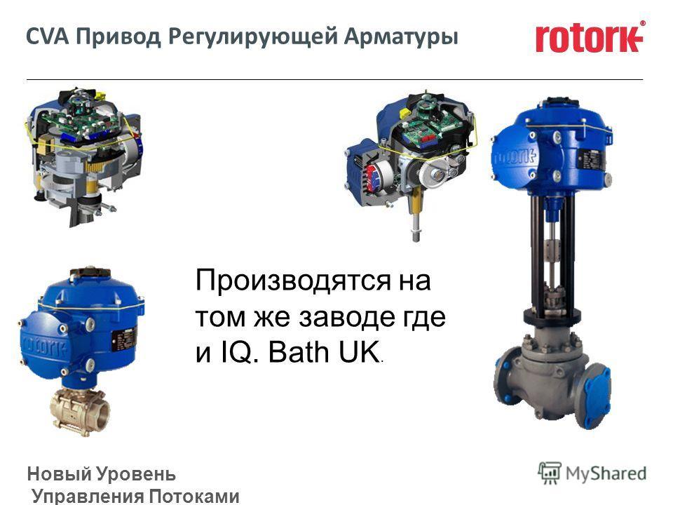 Новый Уровень Управления Потоками CVA Привод Регулирующей Арматуры Производятся на том же заводе где и IQ. Bath UK.