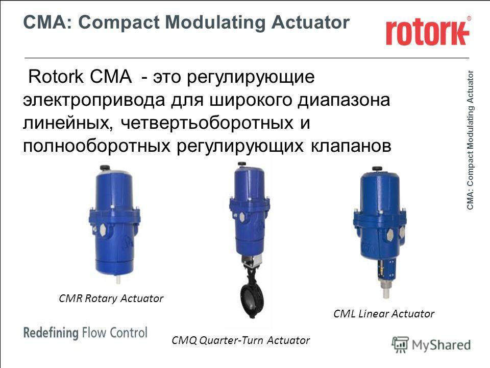 Company Markets Day 2011 CMA: Compact Modulating Actuator Rotork CMA - это регулирующие электропривода для широкого диапазона линейных, четвертьоборотных и полнооборотных регулирующих клапанов CMR Rotary Actuator CML Linear Actuator CMQ Quarter-Turn