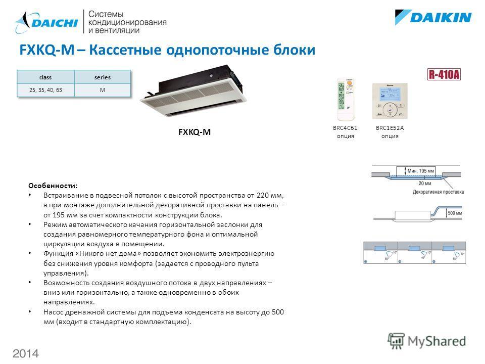 FXKQ-M – Кассетные однопоточные блоки FXKQ-M BRC4C61 опция BRC1E52A опция Особенности: Встраивание в подвесной потолок с высотой пространства от 220 мм, а при монтаже дополнительной декоративной проставки на панель – от 195 мм за счет компактности ко