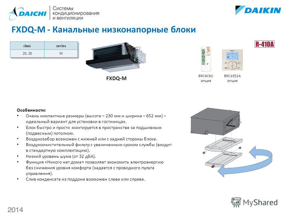 FXDQ-M - Канальные низконапорные блоки FXDQ-M BRC4C62 опция BRC1E52A опция Особенности: Очень компактные размеры (высота – 230 мм и ширина – 652 мм) – идеальный вариант для установки в гостиницах. Блок быстро и просто монтируется в пространстве за по