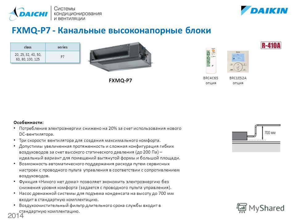 FXMQ-P7 - Канальные высоконапорные блоки FXMQ-P7 BRC4C65 опция BRC1E52A опция Особенности: Потребление электроэнергии снижено на 20% за счет использования нового DC-вентилятора. Три скорости вентилятора для создания максимального комфорта. Допустимы