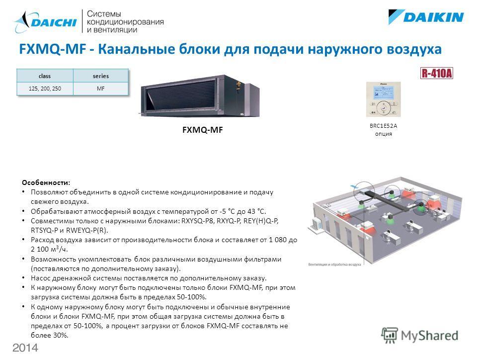 FXMQ-MF - Канальные блоки для подачи наружного воздуха FXMQ-MF BRC1E52A опция Особенности: Позволяют объединить в одной системе кондиционирование и подачу свежего воздуха. Обрабатывают атмосферный воздух с температурой от -5 °С до 43 °С. Совместимы т