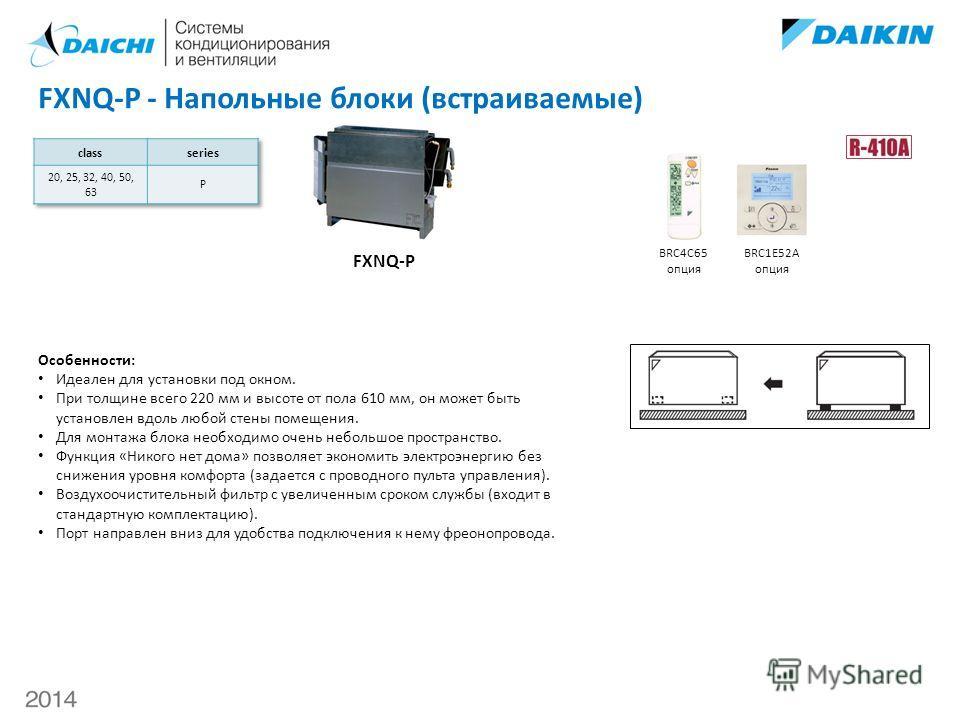 FXNQ-P - Напольные блоки (встраиваемые) FXNQ-P BRC4С65 опция BRC1E52A опция Особенности: Идеален для установки под окном. При толщине всего 220 мм и высоте от пола 610 мм, он может быть установлен вдоль любой стены помещения. Для монтажа блока необхо