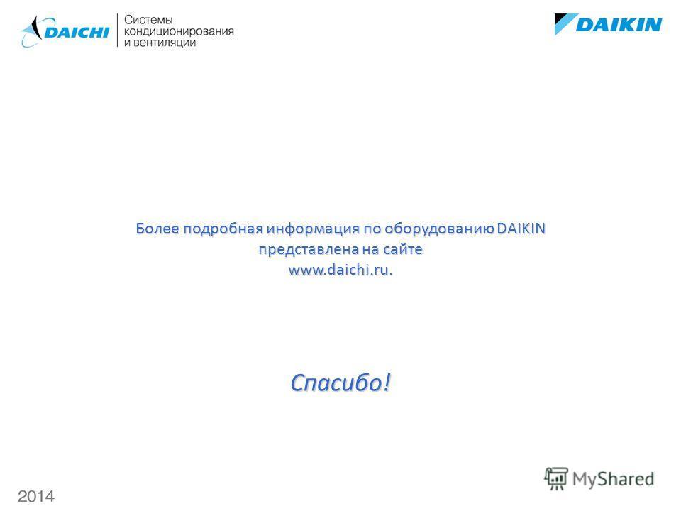 Более подробная информация по оборудованию DAIKIN представлена на сайте www.daichi.ru. Спасибо!