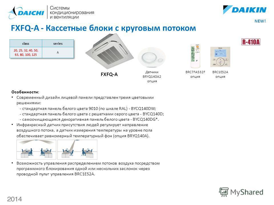 FXFQ-A - Кассетные блоки с круговым потоком BRC7FA532F опция BRC1E52A опция FXFQ-A Датчики BRYQ140A2 опция Особенности: Современный дизайн лицевой панели представлен тремя цветовыми решениями: - стандартная панель белого цвета 9010 (по шкале RAL) - B