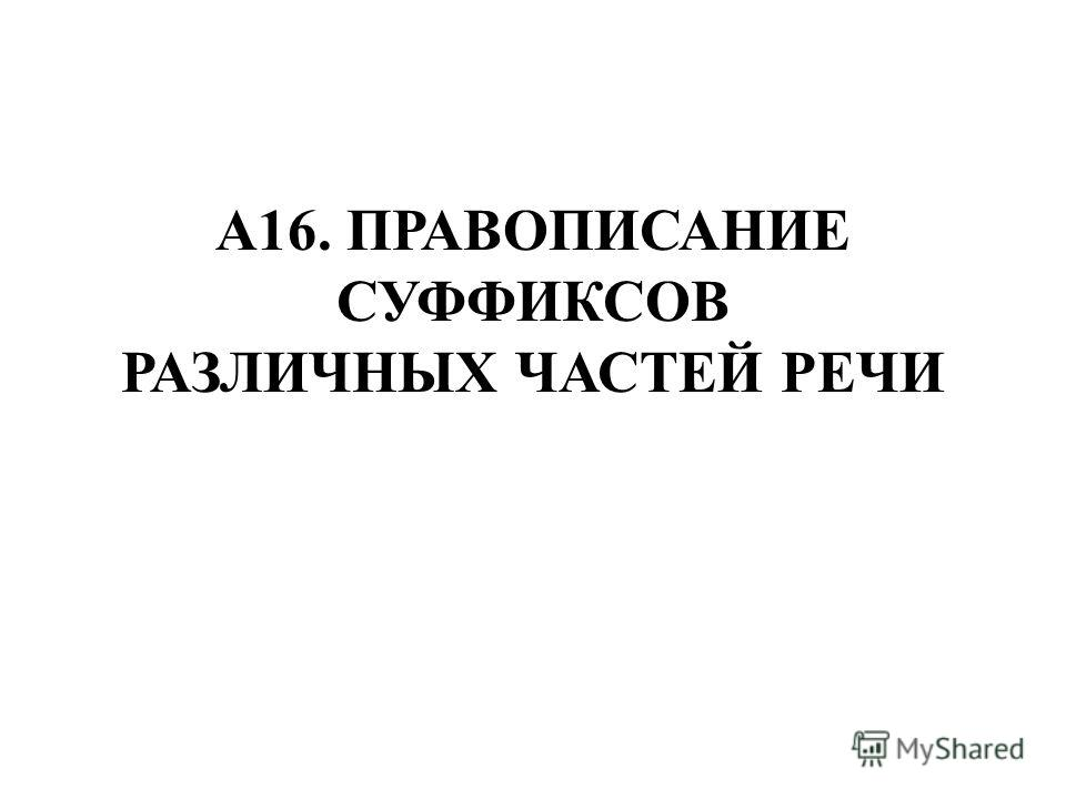 А16. ПРАВОПИСАНИЕ СУФФИКСОВ РАЗЛИЧНЫХ ЧАСТЕЙ РЕЧИ