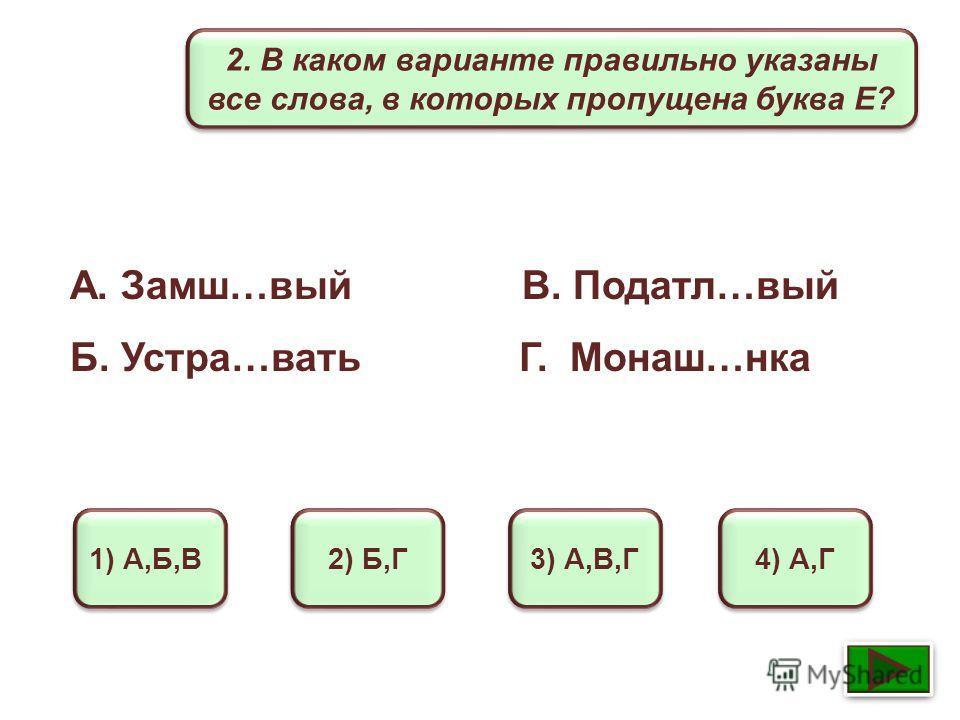 2. В каком варианте правильно указаны все слова, в которых пропущена буква Е? 1) А,Б,В 2) Б,Г 3) А,В,Г 4) А,Г А. Замш…вый В. Податл…вый Б. Устра…вать Г. Монаш…нка