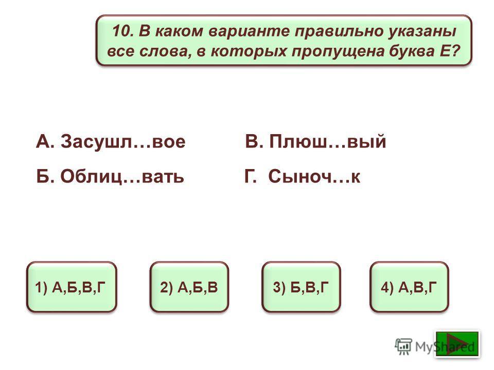 10. В каком варианте правильно указаны все слова, в которых пропущена буква Е? 1) А,Б,В,Г 2) А,Б,В 3) Б,В,Г 4) А,В,Г А. Засушл…вое В. Плюш…вый Б. Облиц…вать Г. Сыноч…к