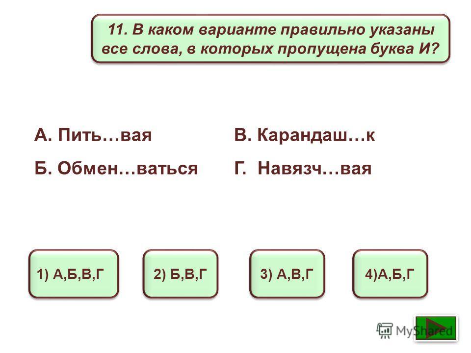 11. В каком варианте правильно указаны все слова, в которых пропущена буква И? 1) А,Б,В,Г 2) Б,В,Г 3) А,В,Г 4)А,Б,Г А. Пить…вая В. Карандаш…к Б. Обмен…ваться Г. Навязч…вая