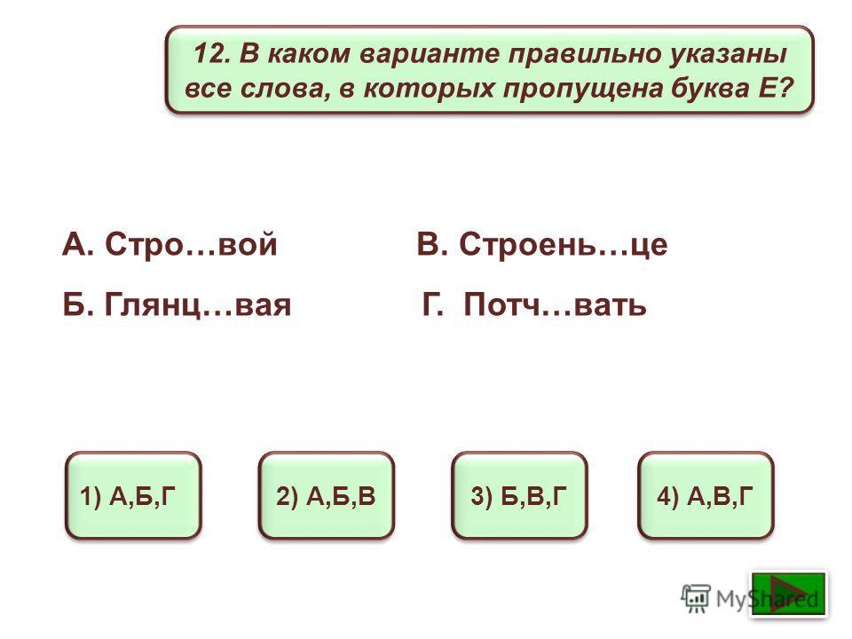 12. В каком варианте правильно указаны все слова, в которых пропущена буква Е? 1) А,Б,Г 2) А,Б,В 3) Б,В,Г 4) А,В,Г А. Стро…вой В. Строень…це Б. Глянц…вая Г. Потч…вать