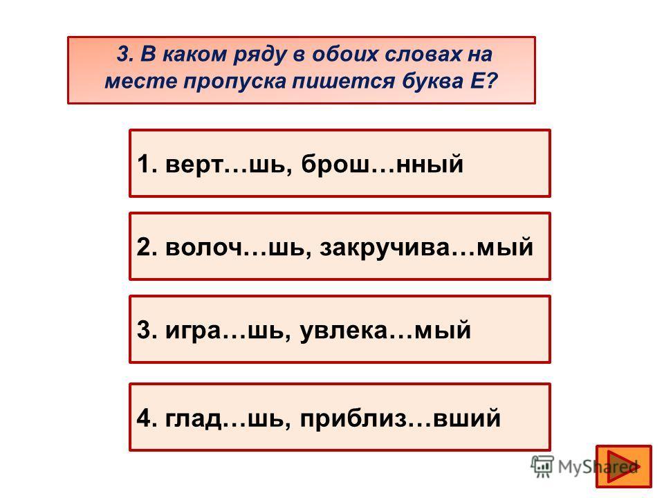 3. В каком ряду в обоих словах на месте пропуска пишется буква Е? 1. верт…шь, брош…нный 2. волоч…шь, закручива…мый 3. игра…шь, увлека…мый 4. глад…шь, приблиз…вший