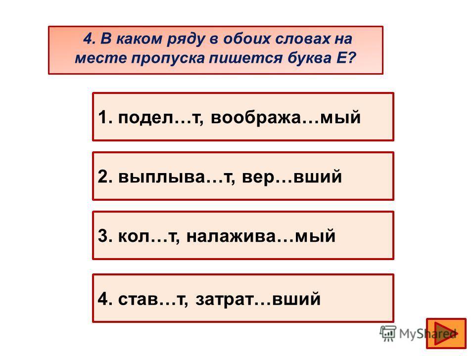 4. В каком ряду в обоих словах на месте пропуска пишется буква Е? 1. подел…т, вообража…мый 2. выплыва…т, вер…вший 3. кол…т, налажива…мый 4. став…т, затрат…вший