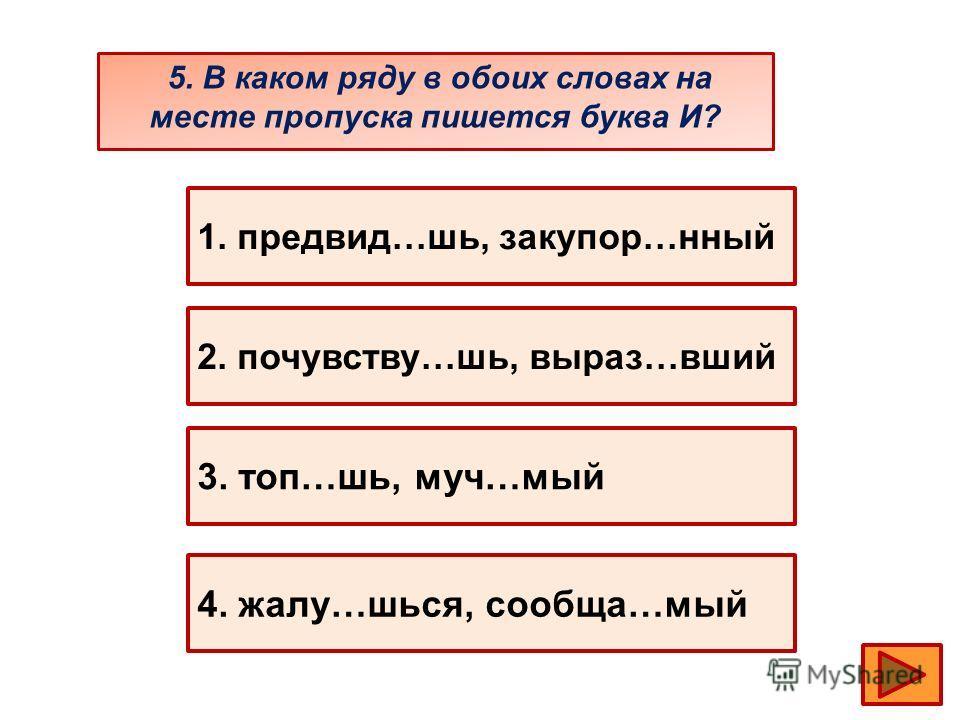 5. В каком ряду в обоих словах на месте пропуска пишется буква И? 1. предвид…шь, закупор…нный 2. почувству…шь, выраз…вший 3. топ…шь, муч…мый 4. жалу…шься, сообща…мый