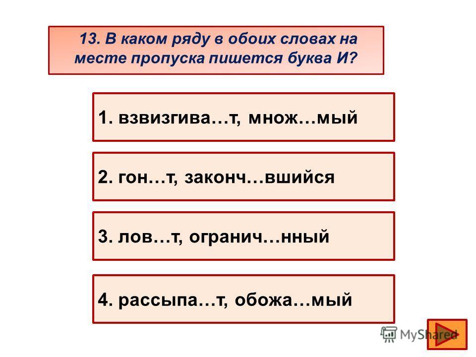 13. В каком ряду в обоих словах на месте пропуска пишется буква И? 1. взвизгива…т, множ…мый 2. гон…т, законч…вшийся 3. лов…т, огранич…нный 4. рассыпа…т, обожа…мый