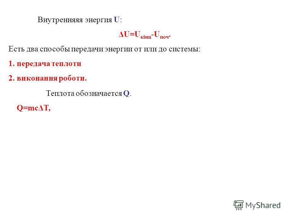 Внутренняяя энергия U: ΔU=U кінц -U поч. Есть два способы передачи энергии от или до системы: 1. передача теплоти 2. виконання роботи. Теплота обозначается Q. Q=mcΔT,