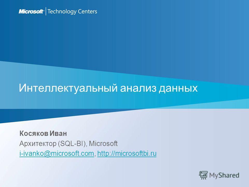 Интеллектуальный анализ данных Косяков Иван Архитектор (SQL-BI), Microsoft i-ivanko@microsoft.comi-ivanko@microsoft.com, http://microsoftbi.ruhttp://microsoftbi.ru