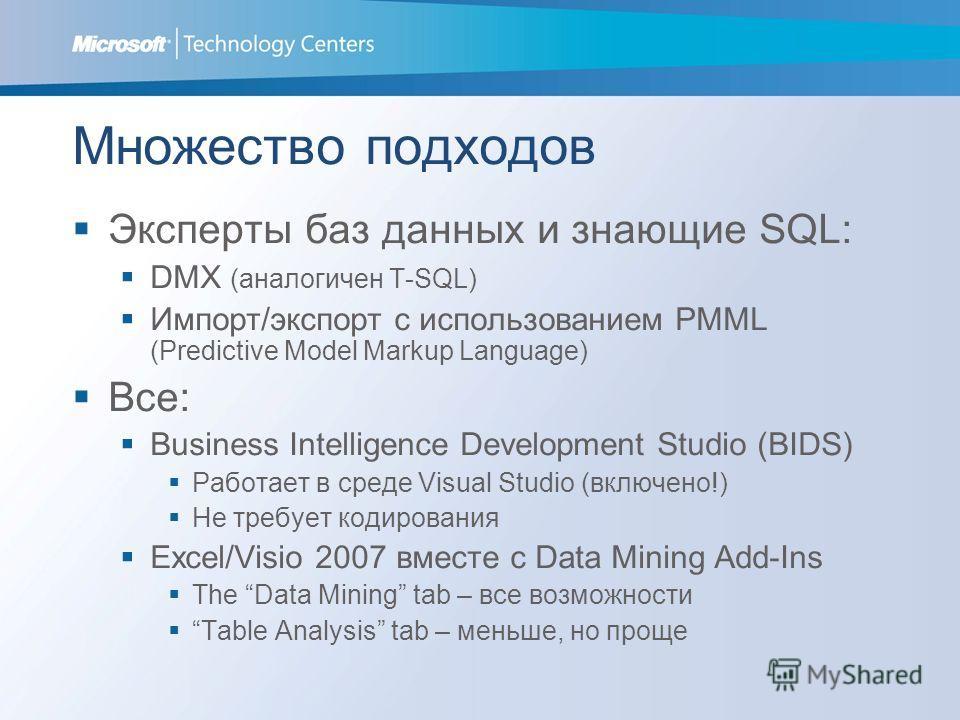 Множество подходов Эксперты баз данных и знающие SQL: DMX (аналогичен T-SQL) Импорт/экспорт с использованием PMML (Predictive Model Markup Language) Все: Business Intelligence Development Studio (BIDS) Работает в среде Visual Studio (включено!) Не тр