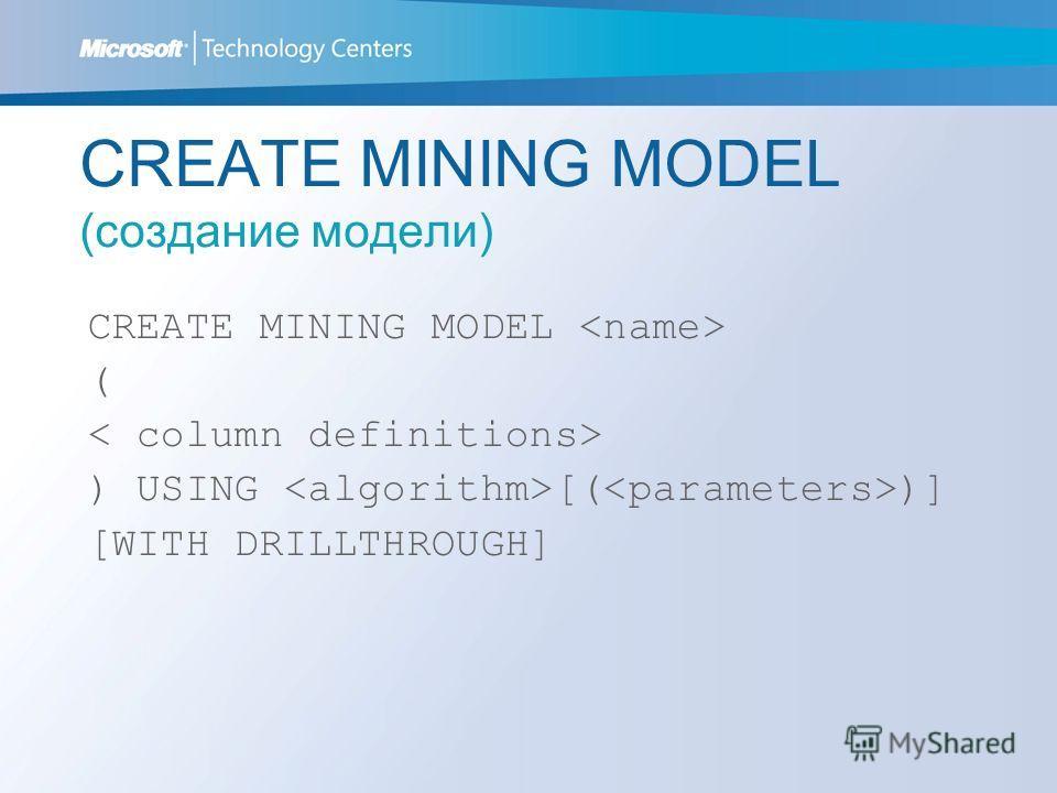 CREATE MINING MODEL (создание модели) CREATE MINING MODEL ( ) USING [( )] [WITH DRILLTHROUGH]