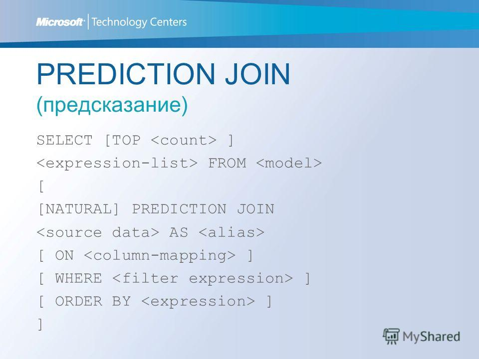 PREDICTION JOIN (предсказание) SELECT [TOP ] FROM [ [NATURAL] PREDICTION JOIN AS [ ON ] [ WHERE ] [ ORDER BY ] ]