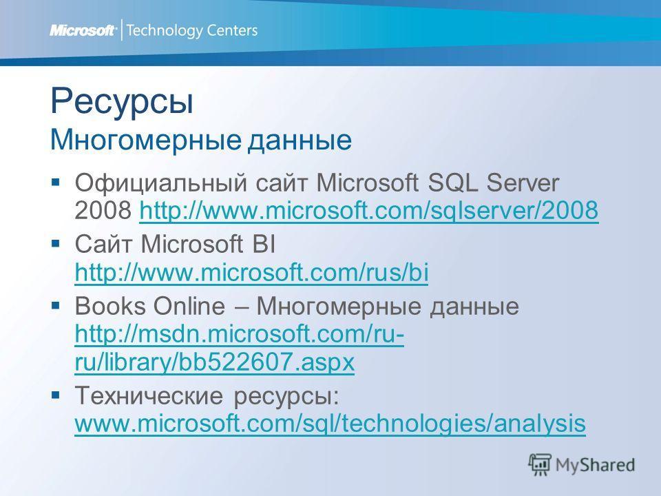 Ресурсы Многомерные данные Официальный сайт Microsoft SQL Server 2008 http://www.microsoft.com/sqlserver/2008http://www.microsoft.com/sqlserver/2008 Сайт Microsoft BI http://www.microsoft.com/rus/bi http://www.microsoft.com/rus/bi Books Online – Мног