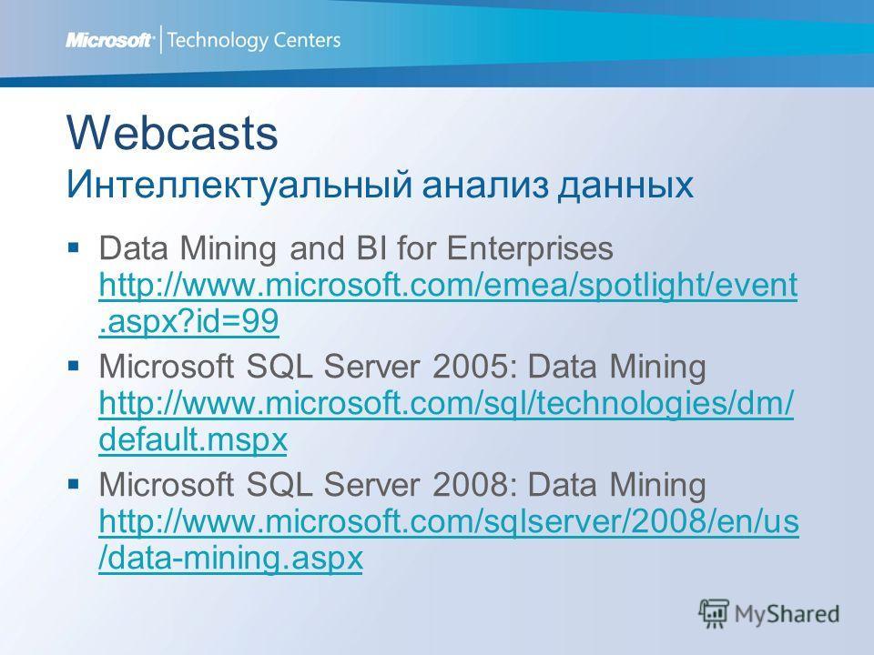 Webcasts Интеллектуальный анализ данных Data Mining and BI for Enterprises http://www.microsoft.com/emea/spotlight/event.aspx?id=99 http://www.microsoft.com/emea/spotlight/event.aspx?id=99 Microsoft SQL Server 2005: Data Mining http://www.microsoft.c