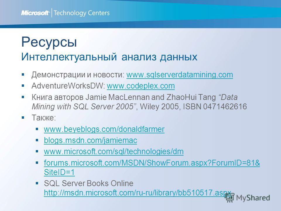 Ресурсы Интеллектуальный анализ данных Демонстрации и новости: www.sqlserverdatamining.comwww.sqlserverdatamining.com AdventureWorksDW: www.codeplex.comwww.codeplex.com Книга авторов Jamie MacLennan and ZhaoHui Tang Data Mining with SQL Server 2005,